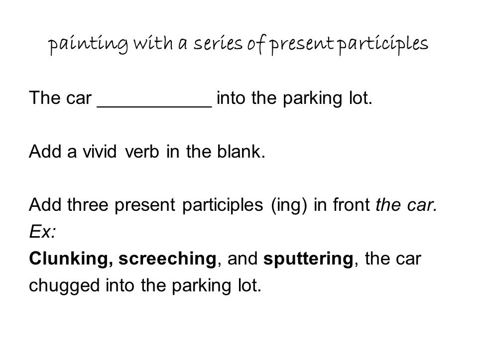 painting with a series of present participles The car ___________ into the parking lot. Add a vivid verb in the blank. Add three present participles (
