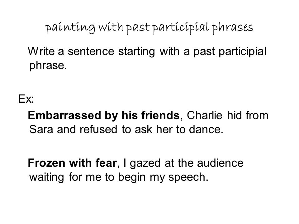 painting with past participial phrases Write a sentence starting with a past participial phrase. Ex: Embarrassed by his friends, Charlie hid from Sara