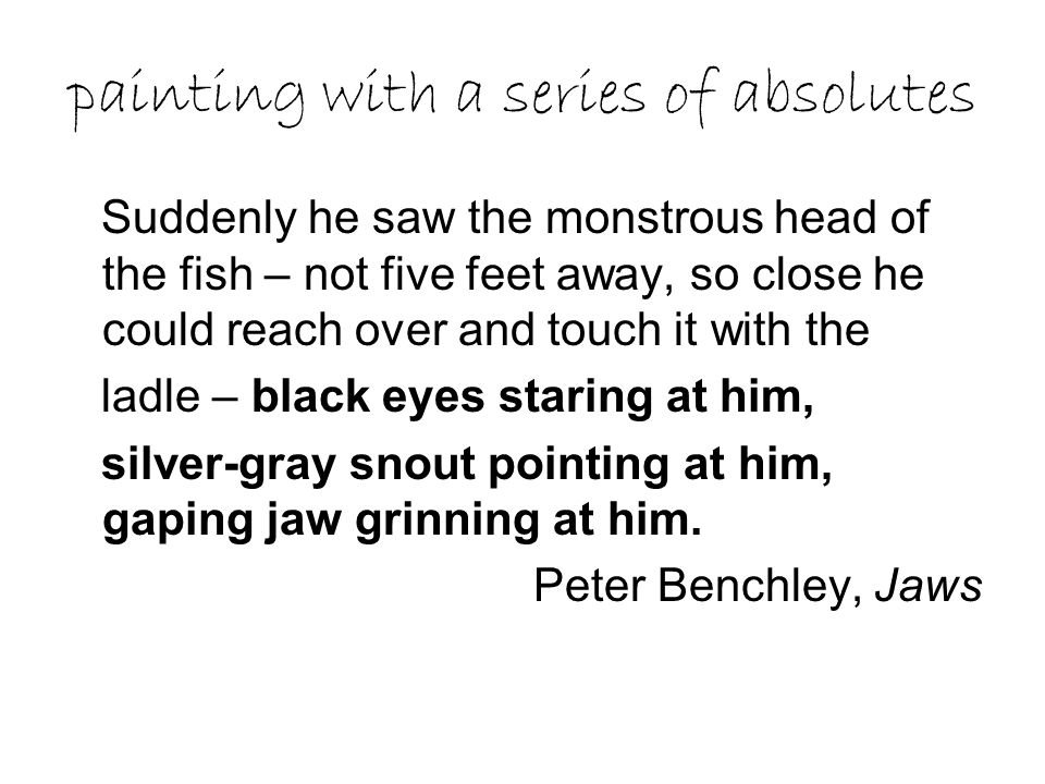 painting with a series of absolutes Suddenly he saw the monstrous head of the fish – not five feet away, so close he could reach over and touch it wit