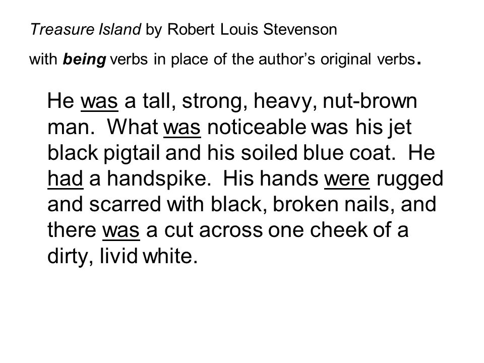 Treasure Island by Robert Louis Stevenson with being verbs in place of the author's original verbs. He was a tall, strong, heavy, nut-brown man. What