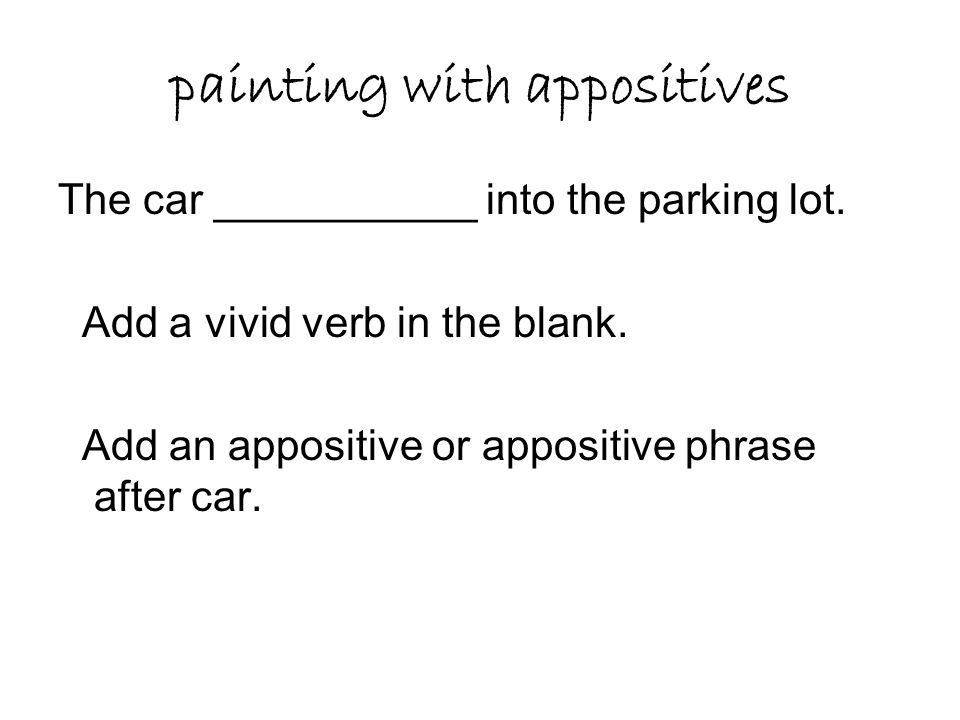 painting with appositives The car ___________ into the parking lot. Add a vivid verb in the blank. Add an appositive or appositive phrase after car.