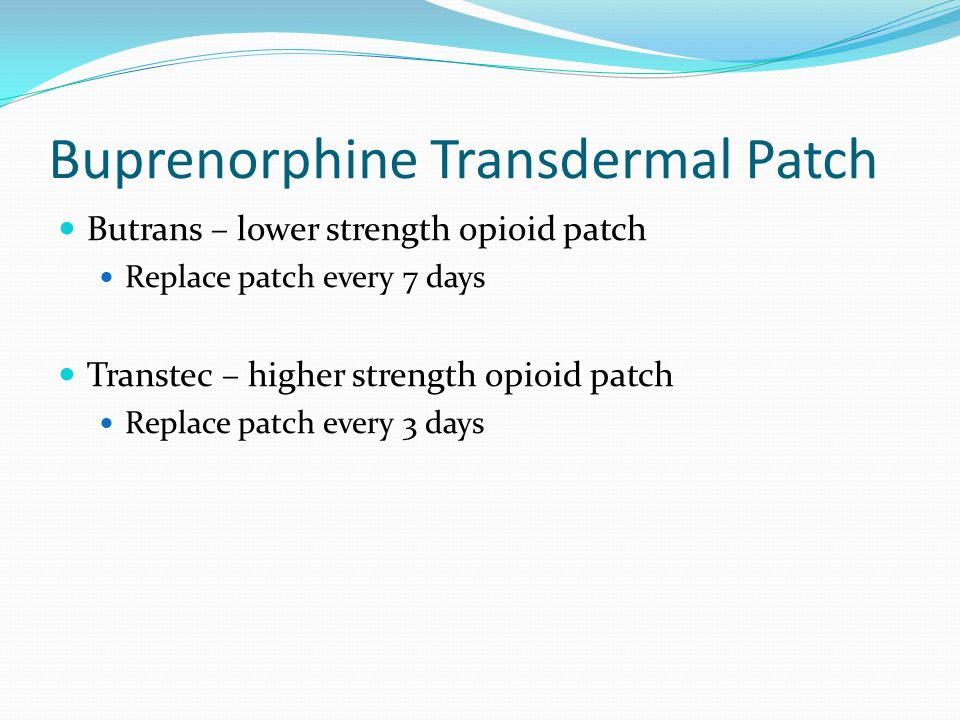 Buprenorphine Transdermal Patch Butrans – lower strength opioid patch Replace patch every 7 days Transtec – higher strength opioid patch Replace patch every 3 days