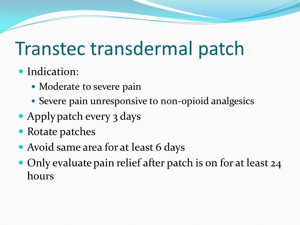 Transtec transdermal patch Indication: Moderate to severe pain Severe pain unresponsive to non-opioid analgesics Apply patch every 3 days Rotate patches Avoid same area for at least 6 days Only evaluate pain relief after patch is on for at least 24 hours