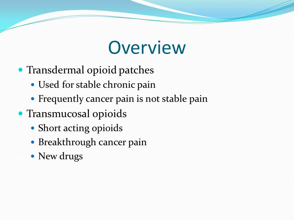 Overview Transdermal opioid patches Used for stable chronic pain Frequently cancer pain is not stable pain Transmucosal opioids Short acting opioids Breakthrough cancer pain New drugs