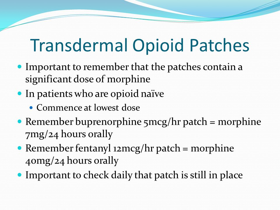 Transdermal Opioid Patches Important to remember that the patches contain a significant dose of morphine In patients who are opioid naïve Commence at lowest dose Remember buprenorphine 5mcg/hr patch = morphine 7mg/24 hours orally Remember fentanyl 12mcg/hr patch = morphine 40mg/24 hours orally Important to check daily that patch is still in place