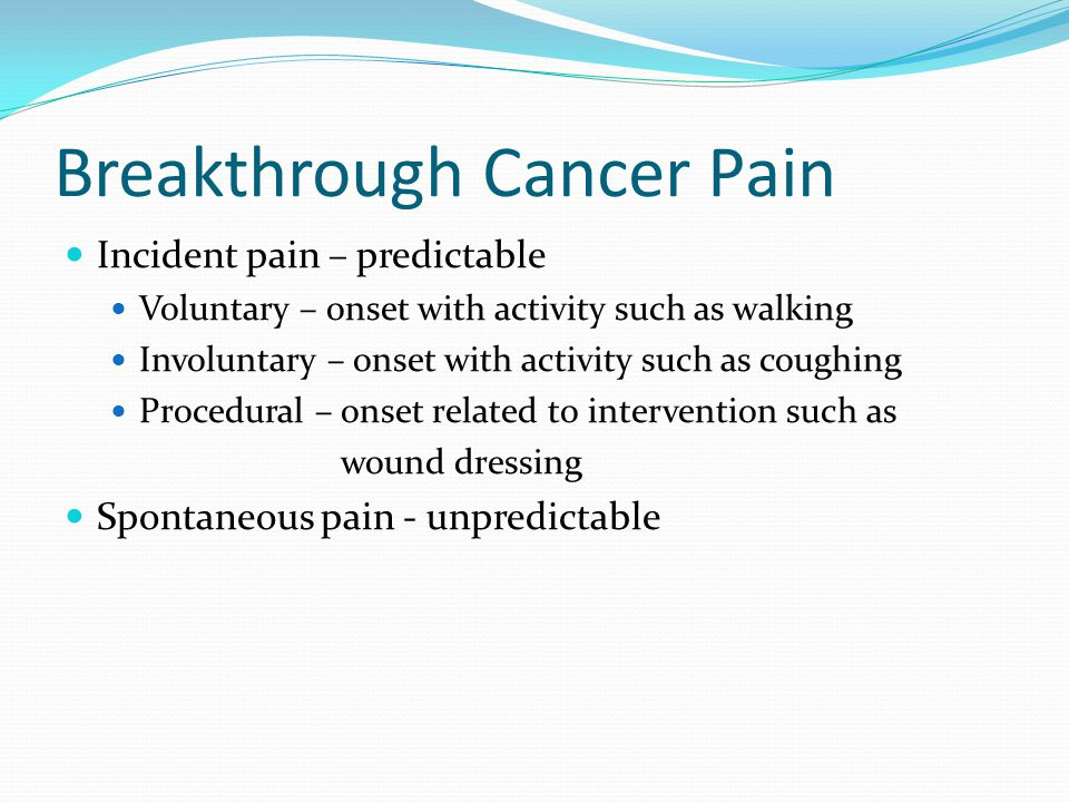 Breakthrough Cancer Pain Incident pain – predictable Voluntary – onset with activity such as walking Involuntary – onset with activity such as coughing Procedural – onset related to intervention such as wound dressing Spontaneous pain - unpredictable
