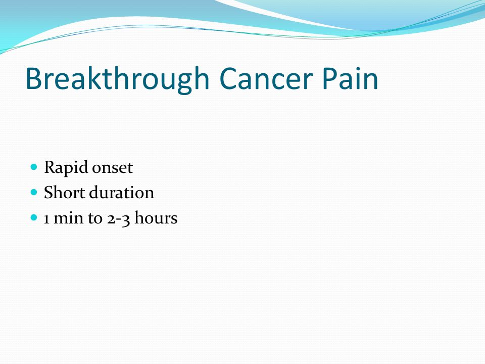 Breakthrough Cancer Pain Rapid onset Short duration 1 min to 2-3 hours