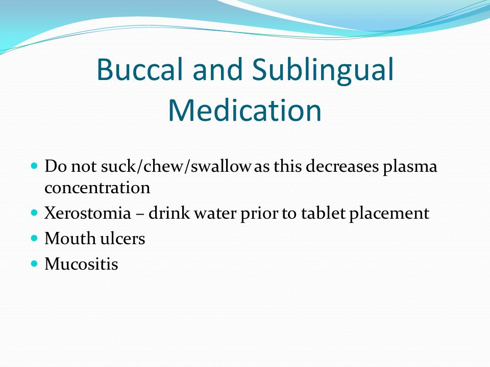 Buccal and Sublingual Medication Do not suck/chew/swallow as this decreases plasma concentration Xerostomia – drink water prior to tablet placement Mouth ulcers Mucositis