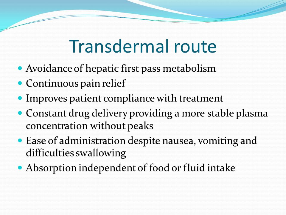 Transdermal route Avoidance of hepatic first pass metabolism Continuous pain relief Improves patient compliance with treatment Constant drug delivery providing a more stable plasma concentration without peaks Ease of administration despite nausea, vomiting and difficulties swallowing Absorption independent of food or fluid intake
