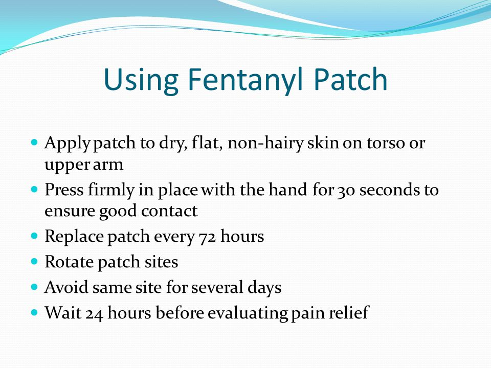 Using Fentanyl Patch Apply patch to dry, flat, non-hairy skin on torso or upper arm Press firmly in place with the hand for 30 seconds to ensure good contact Replace patch every 72 hours Rotate patch sites Avoid same site for several days Wait 24 hours before evaluating pain relief
