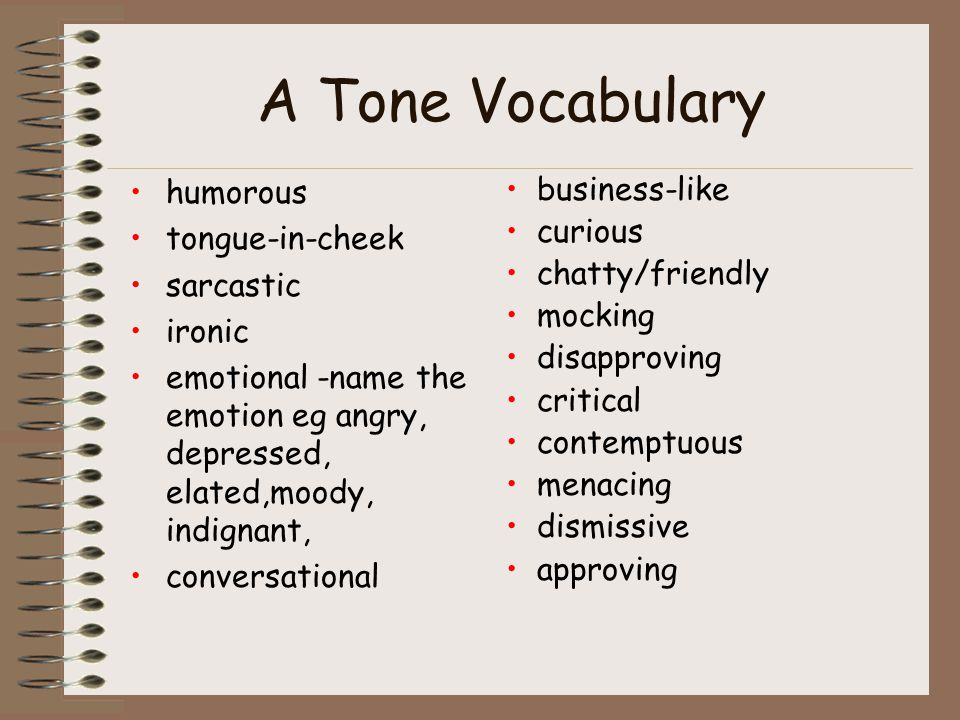 A Tone Vocabulary humorous tongue-in-cheek sarcastic ironic emotional -name the emotion eg angry, depressed, elated,moody, indignant, conversational business-like curious chatty/friendly mocking disapproving critical contemptuous menacing dismissive approving