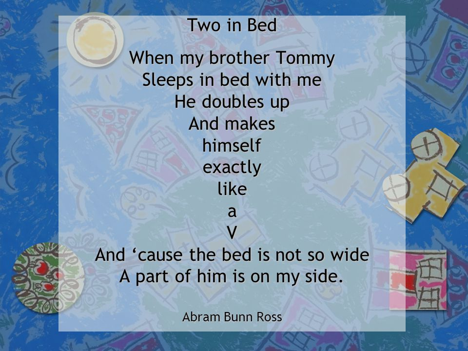 Two in Bed When my brother Tommy Sleeps in bed with me He doubles up And makes himselfexactlylikeaV And 'cause the bed is not so wide A part of him is on my side.