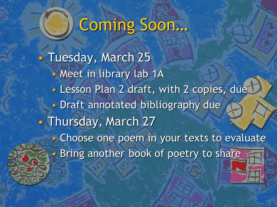 Coming Soon… Tuesday, March 25Tuesday, March 25 Meet in library lab 1AMeet in library lab 1A Lesson Plan 2 draft, with 2 copies, dueLesson Plan 2 draft, with 2 copies, due Draft annotated bibliography dueDraft annotated bibliography due Thursday, March 27Thursday, March 27 Choose one poem in your texts to evaluateChoose one poem in your texts to evaluate Bring another book of poetry to shareBring another book of poetry to share