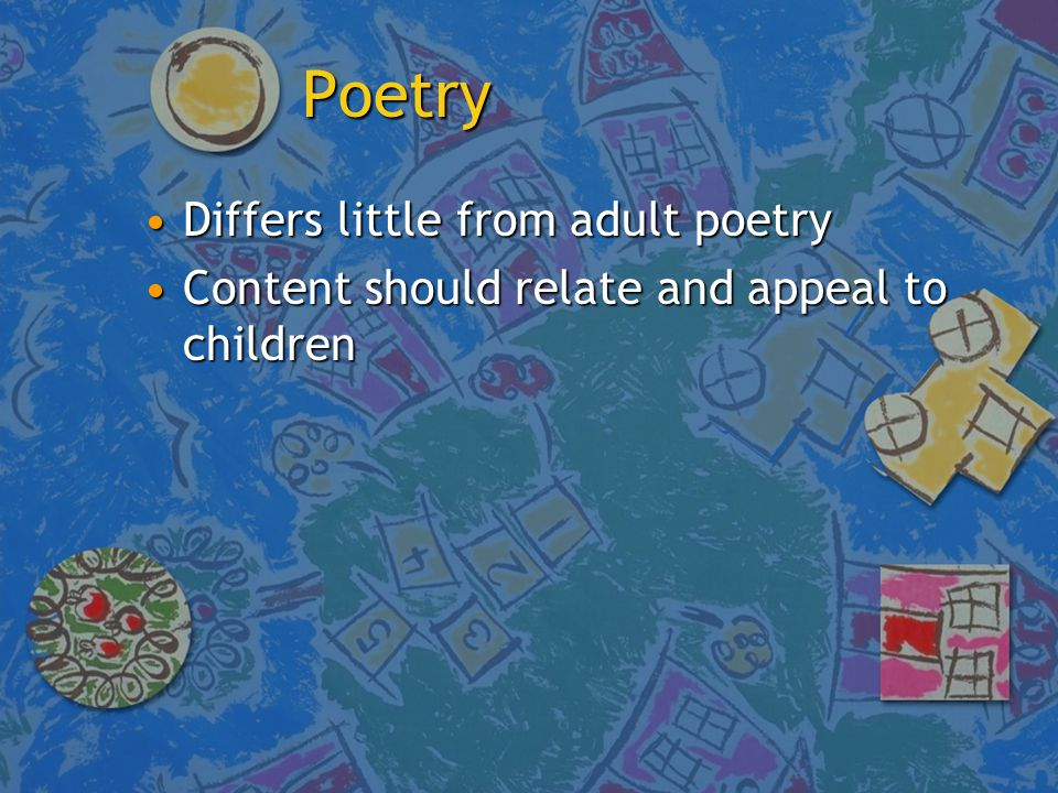 Poetry Differs little from adult poetryDiffers little from adult poetry Content should relate and appeal to childrenContent should relate and appeal to children