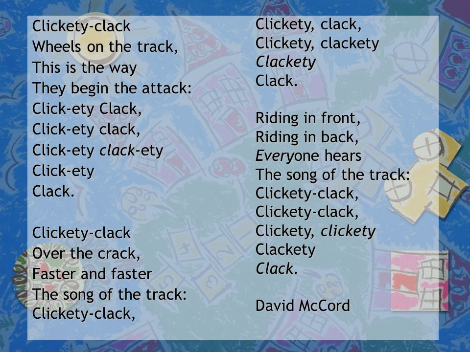 Clickety-clack Wheels on the track, This is the way They begin the attack: Click-ety Clack, Click-ety clack, Click-ety clack-ety Click-etyClack.Clickety-clack Over the crack, Faster and faster The song of the track: Clickety-clack, Clickety, clack, Clickety, clackety ClacketyClack.