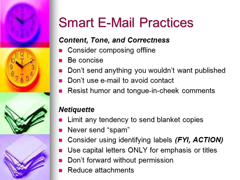 Smart E-Mail Practices Content, Tone, and Correctness Consider composing offline Consider composing offline Be concise Be concise Don't send anything you wouldn't want published Don't send anything you wouldn't want published Don't use e-mail to avoid contact Don't use e-mail to avoid contact Resist humor and tongue-in-cheek comments Resist humor and tongue-in-cheek commentsNetiquette Limit any tendency to send blanket copies Limit any tendency to send blanket copies Never send spam Never send spam Consider using identifying labels (FYI, ACTION) Consider using identifying labels (FYI, ACTION) Use capital letters ONLY for emphasis or titles Use capital letters ONLY for emphasis or titles Don't forward without permission Don't forward without permission Reduce attachments Reduce attachments