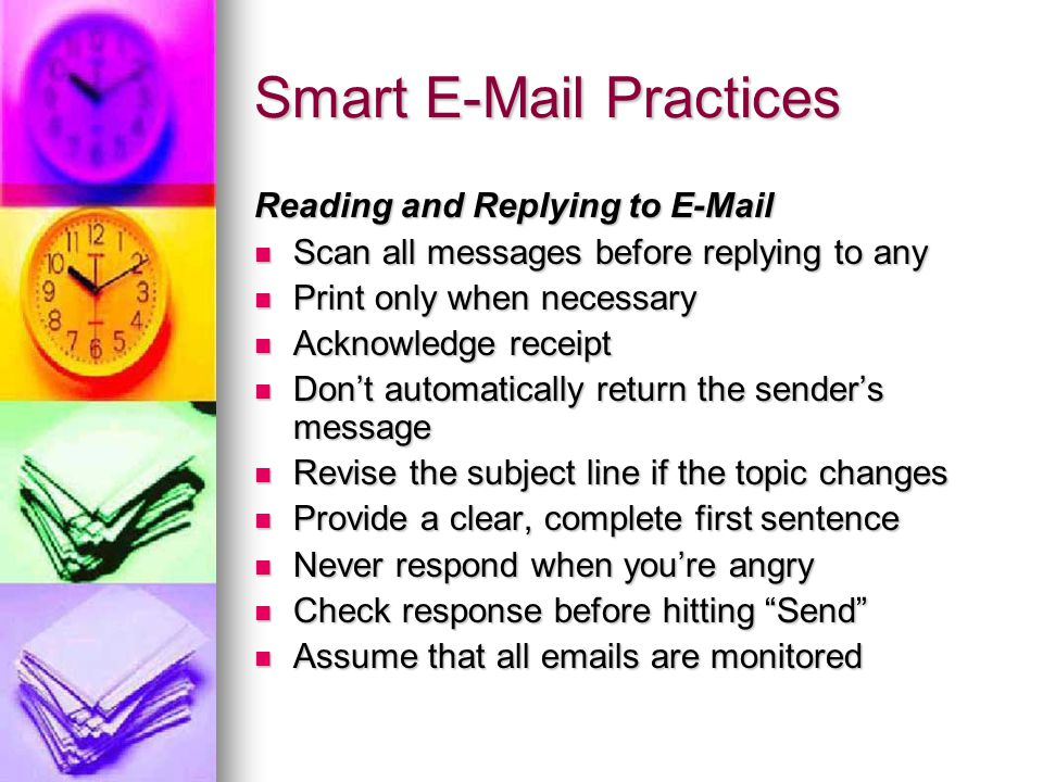 Smart E-Mail Practices Reading and Replying to E-Mail Scan all messages before replying to any Scan all messages before replying to any Print only when necessary Print only when necessary Acknowledge receipt Acknowledge receipt Don't automatically return the sender's message Don't automatically return the sender's message Revise the subject line if the topic changes Revise the subject line if the topic changes Provide a clear, complete first sentence Provide a clear, complete first sentence Never respond when you're angry Never respond when you're angry Check response before hitting Send Check response before hitting Send Assume that all emails are monitored Assume that all emails are monitored