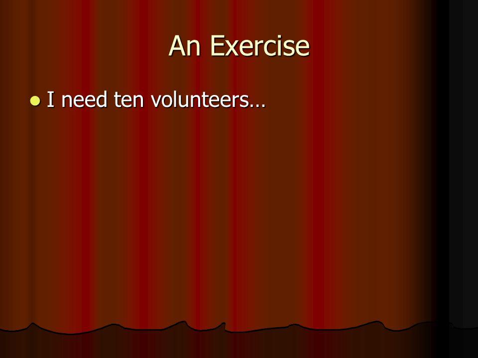 An Exercise I need ten volunteers… I need ten volunteers…