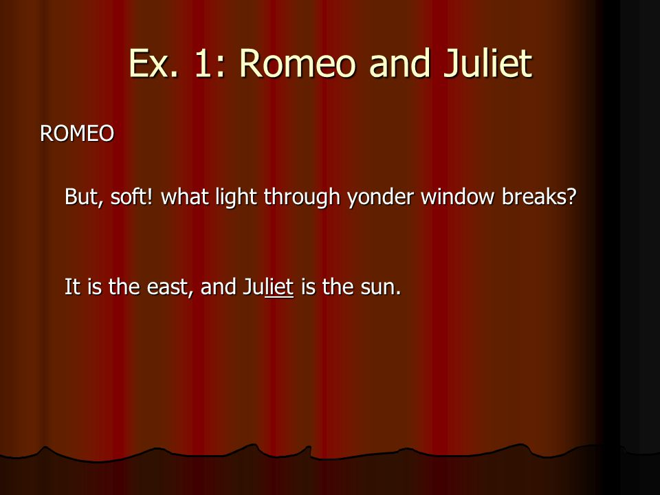 Ex. 1: Romeo and Juliet ROMEO But, soft! what light through yonder window breaks? It is the east, and Juliet is the sun. It is the east, and Juliet is