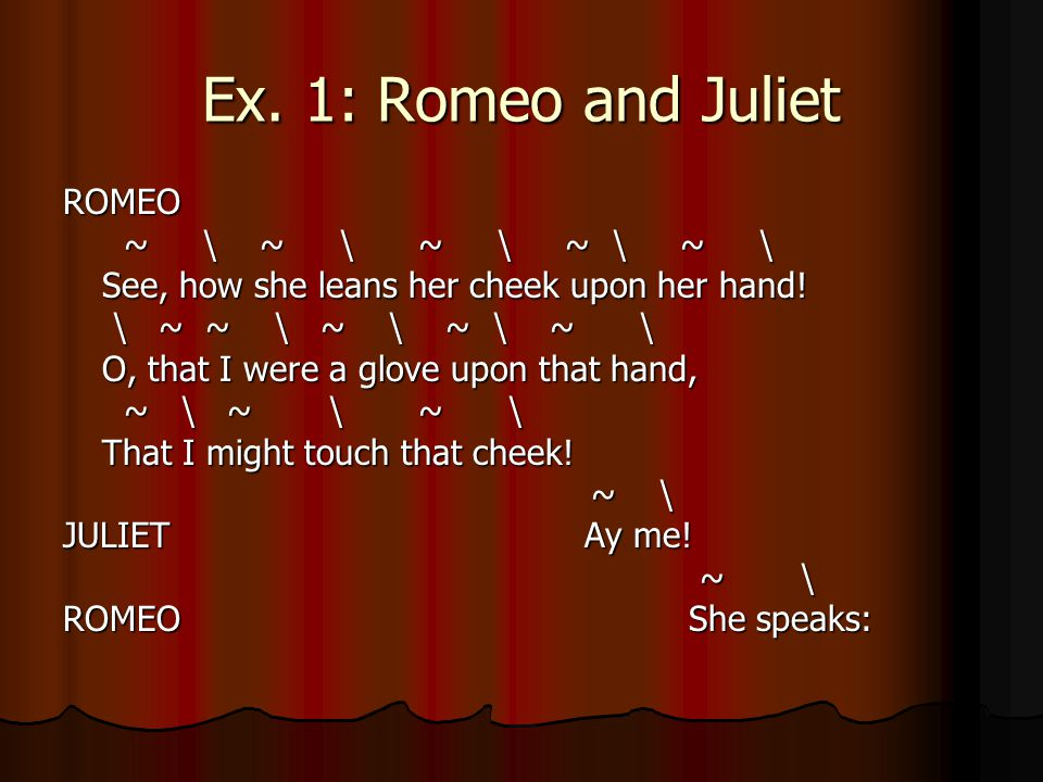 Ex. 1: Romeo and Juliet ROMEO ~ \ ~ \ ~ \ ~ \ ~ \ ~ \ ~ \ ~ \ ~ \ ~ \ See, how she leans her cheek upon her hand! See, how she leans her cheek upon he