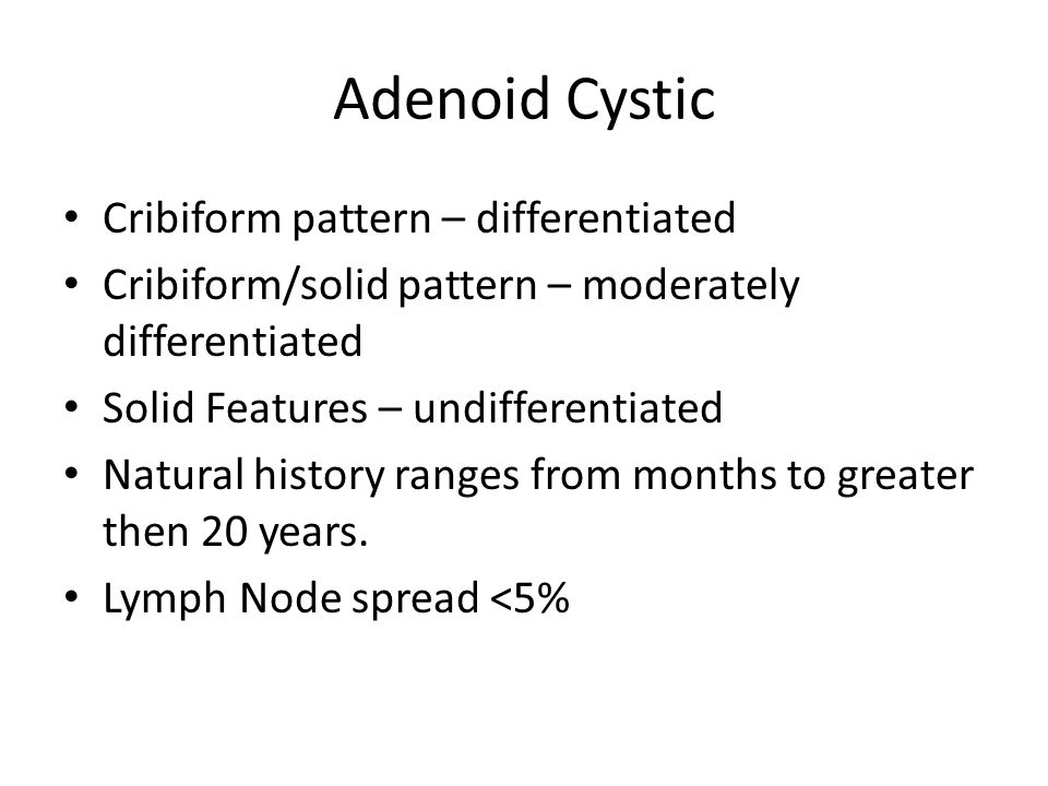 Adenoid Cystic Cribiform pattern – differentiated Cribiform/solid pattern – moderately differentiated Solid Features – undifferentiated Natural histor