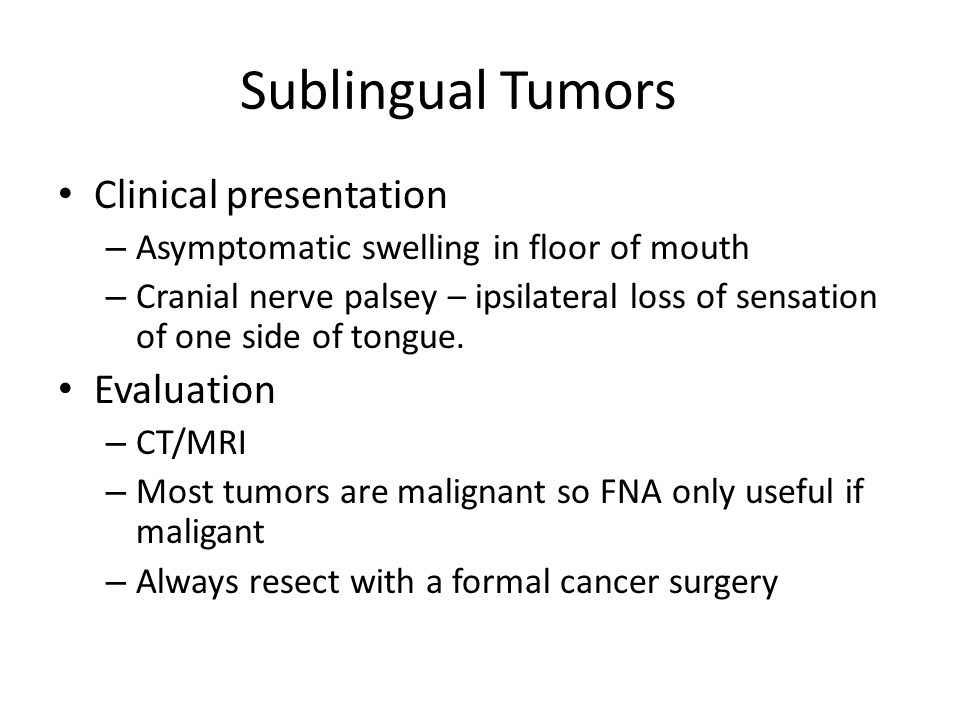 Sublingual Tumors Clinical presentation – Asymptomatic swelling in floor of mouth – Cranial nerve palsey – ipsilateral loss of sensation of one side o