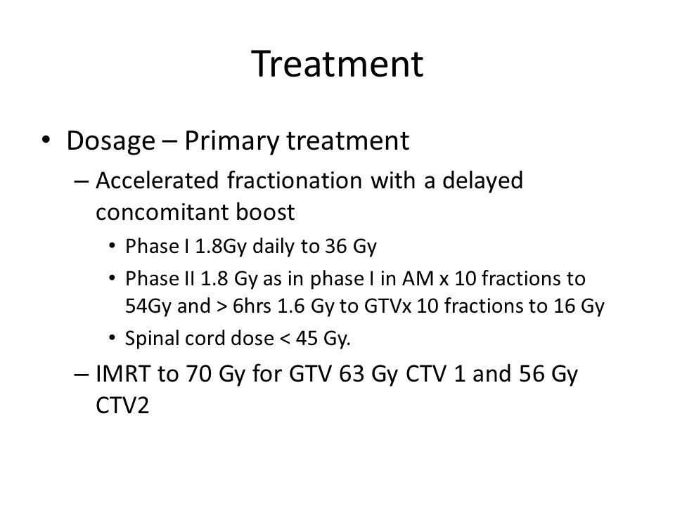 Treatment Dosage – Primary treatment – Accelerated fractionation with a delayed concomitant boost Phase I 1.8Gy daily to 36 Gy Phase II 1.8 Gy as in p