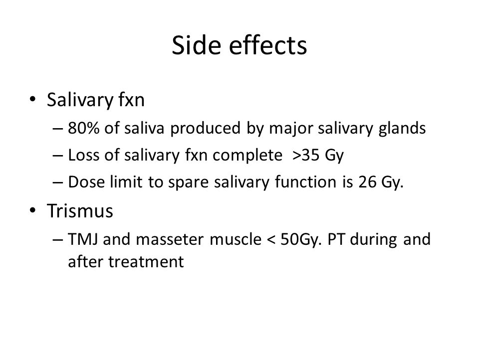 Side effects Salivary fxn – 80% of saliva produced by major salivary glands – Loss of salivary fxn complete >35 Gy – Dose limit to spare salivary func