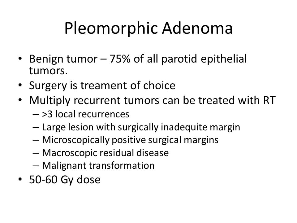 Pleomorphic Adenoma Benign tumor – 75% of all parotid epithelial tumors. Surgery is treament of choice Multiply recurrent tumors can be treated with R