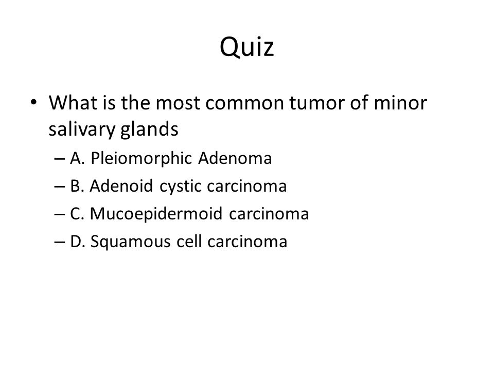 Quiz What is the most common tumor of minor salivary glands – A. Pleiomorphic Adenoma – B. Adenoid cystic carcinoma – C. Mucoepidermoid carcinoma – D.