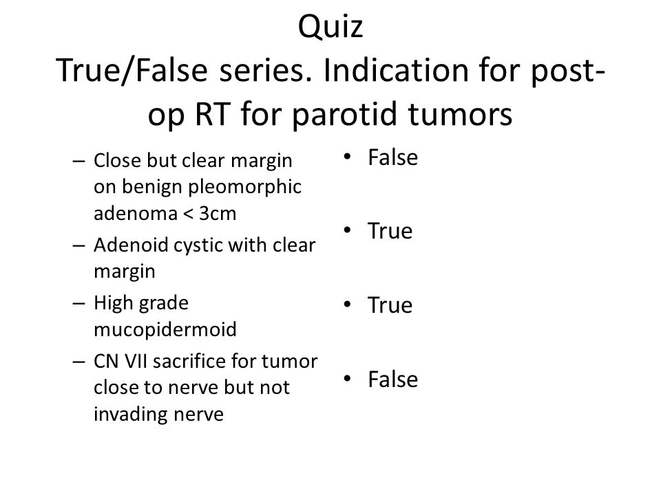 Quiz True/False series. Indication for post- op RT for parotid tumors – Close but clear margin on benign pleomorphic adenoma < 3cm – Adenoid cystic wi