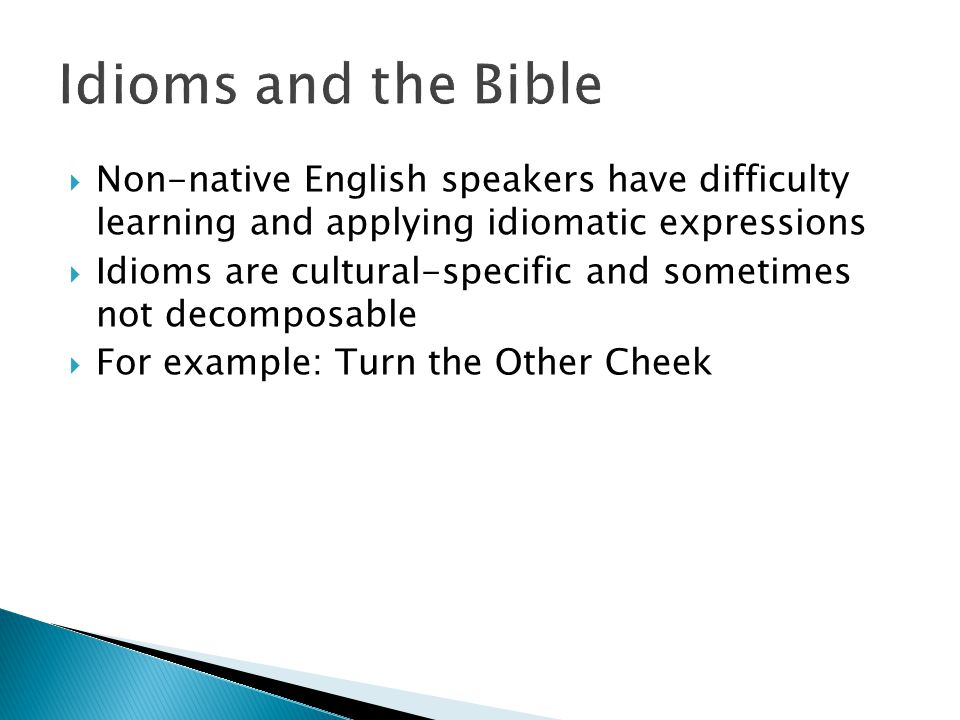  Non-native English speakers have difficulty learning and applying idiomatic expressions  Idioms are cultural-specific and sometimes not decomposable  For example: Turn the Other Cheek
