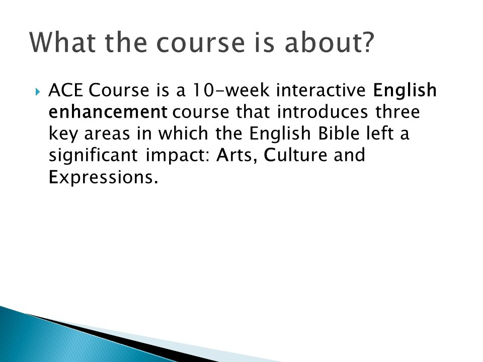  ACE Course is a 10-week interactive English enhancement course that introduces three key areas in which the English Bible left a significant impact: Arts, Culture and Expressions.