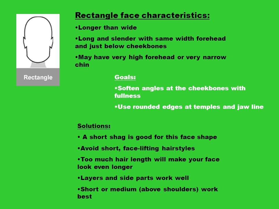 Rectangle face characteristics: Longer than wide Long and slender with same width forehead and just below cheekbones May have very high forehead or ve