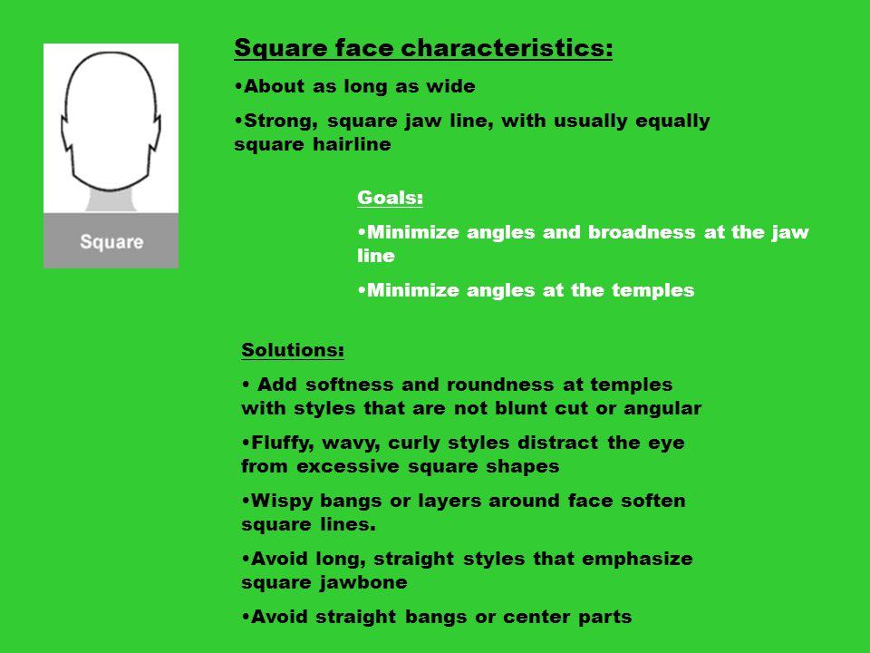 Square face characteristics: About as long as wide Strong, square jaw line, with usually equally square hairline Goals: Minimize angles and broadness