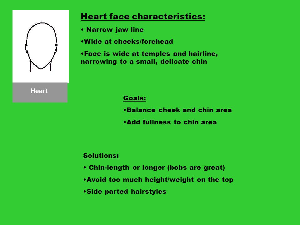 Heart Heart face characteristics: Narrow jaw line Wide at cheeks/forehead Face is wide at temples and hairline, narrowing to a small, delicate chin Go