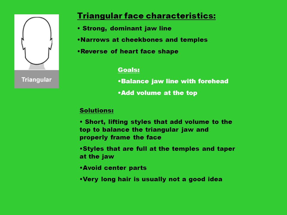 Triangular face characteristics: Strong, dominant jaw line Narrows at cheekbones and temples Reverse of heart face shape Goals: Balance jaw line with