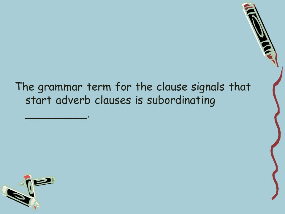 The grammar term for the clause signals that start adverb clauses is subordinating _________.