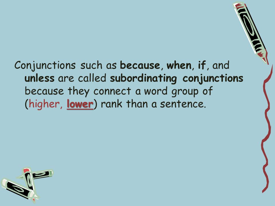 lower Conjunctions such as because, when, if, and unless are called subordinating conjunctions because they connect a word group of (higher, lower) rank than a sentence.