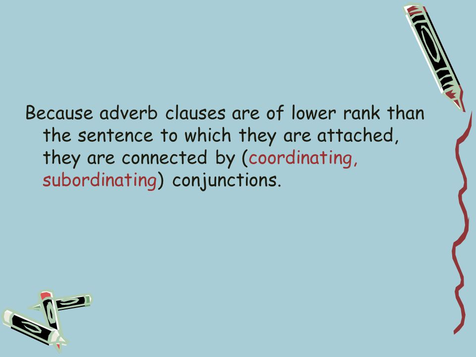 Because adverb clauses are of lower rank than the sentence to which they are attached, they are connected by (coordinating, subordinating) conjunctions.