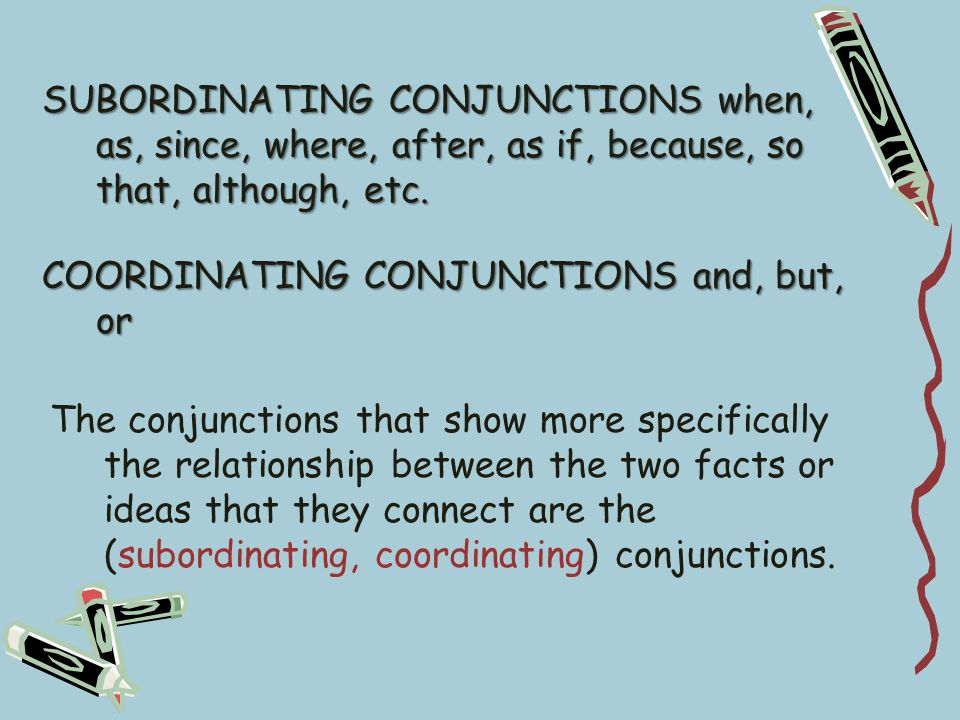 SUBORDINATING CONJUNCTIONS when, as, since, where, after, as if, because, so that, although, etc.