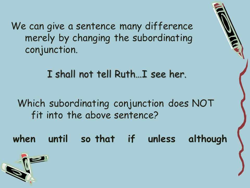 We can give a sentence many difference merely by changing the subordinating conjunction.