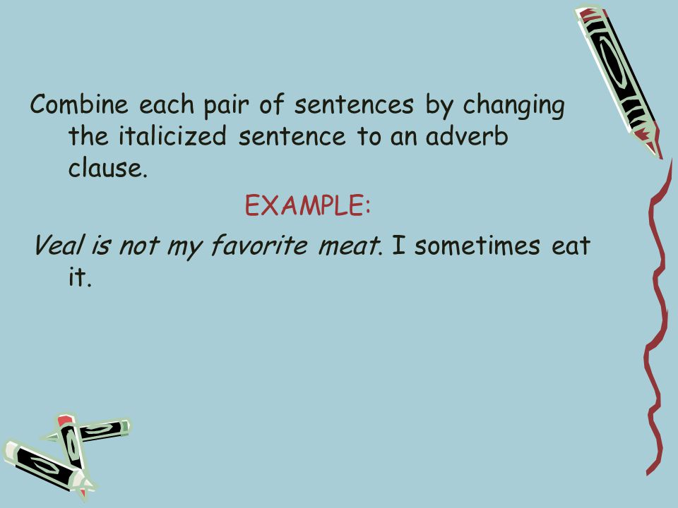 Combine each pair of sentences by changing the italicized sentence to an adverb clause.