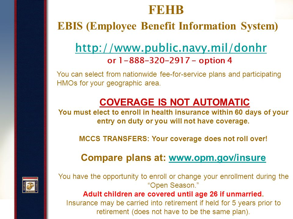 http://www.public.navy.mil/donhr As a new employee you will need to set-up an account and make elections within prescribed timeframes regarding your: Health Insurance – 60 days from EOD (EBIS) Life Insurance – Everyone has basic (EBIS) Optional Life Insurance – 60 days from EOD (EBIS) Thrift Savings Plan – Anytime (EBIS) Dental / Vision – 60 days from EOD (Benefeds.com) Long Term Care Insurance – 60 days from EOD Flexible Spending Account – 60 days from EOD Beneficiaries - Anytime Employee Benefits Information System (EBIS) Benefits Line:1-888-320-2917 - option 4 CLICK ON TRANSACTIONS TAB TO MAKE CHANGES