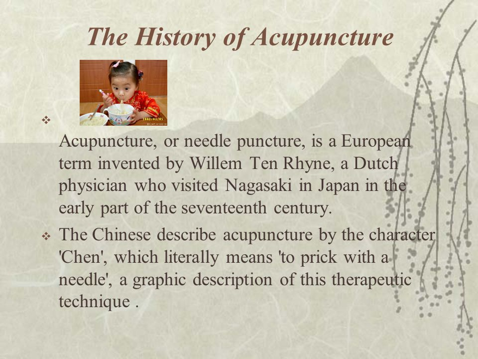 Early History  Acupuncture has a clearly recorded history of about 2,000 years, but some authorities claim that it has been practiced in China for some 4,000 years.