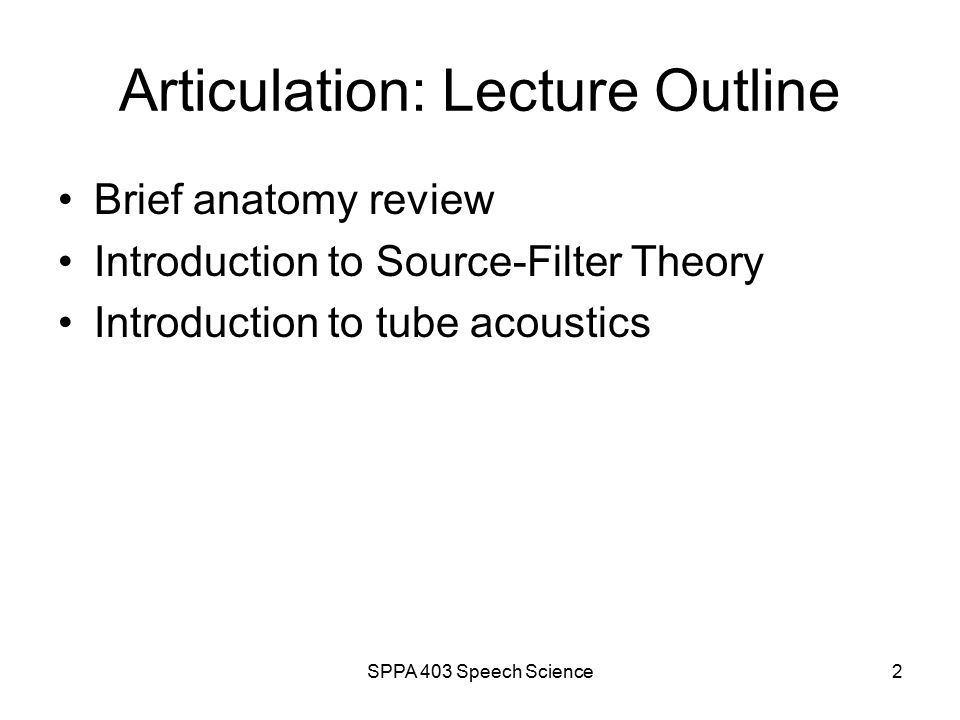SPPA 403 Speech Science1 Unit 3 outline The Vocal Tract (VT) Source-Filter Theory of Speech Production Capturing Speech Dynamics The Vowels The Diphthongs The Glides The Liquids