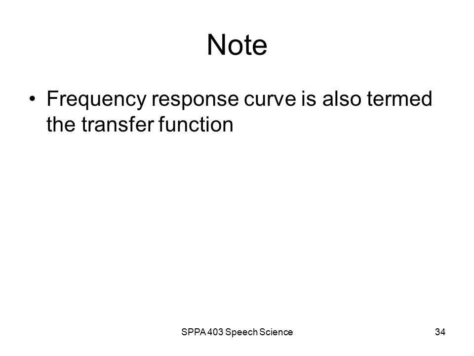 SPPA 403 Speech Science33 Vocal tract as a tube Tubes have physical characteristics Tubes are acoustic resonators Acoustic resonators have frequency response curves (FRC) Physical characteristics dictate FRC