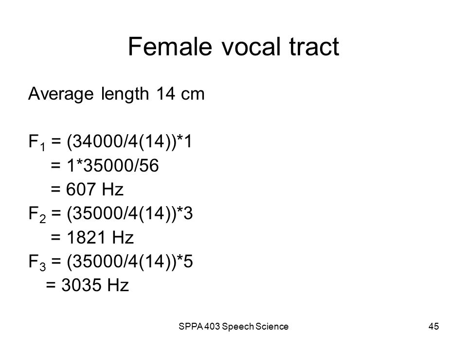 SPPA 403 Speech Science44 Male vocal tract Average length 17.5 cm F 1 = (35000/4(17.5))*1 = 1*35000/70 = 500 Hz F 2 = (35000/4(17.5))*3 = 1500 Hz F 3 = (35000/4(17.5))*5 = 2500 Hz