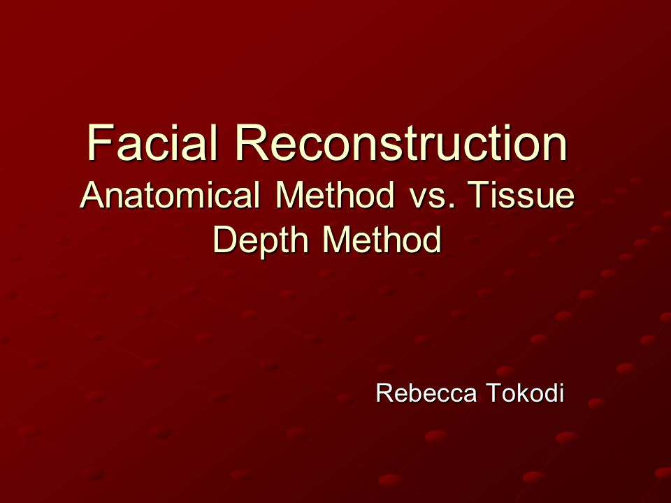 Facial Reconstruction Anatomical Method vs. Tissue Depth Method Rebecca Tokodi