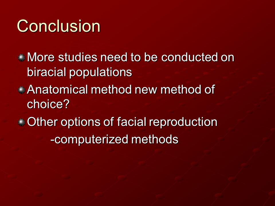 Conclusion More studies need to be conducted on biracial populations Anatomical method new method of choice? Other options of facial reproduction -com